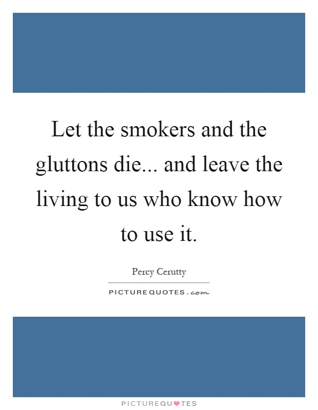 Let the smokers and the gluttons die... and leave the living to us who know how to use it Picture Quote #1