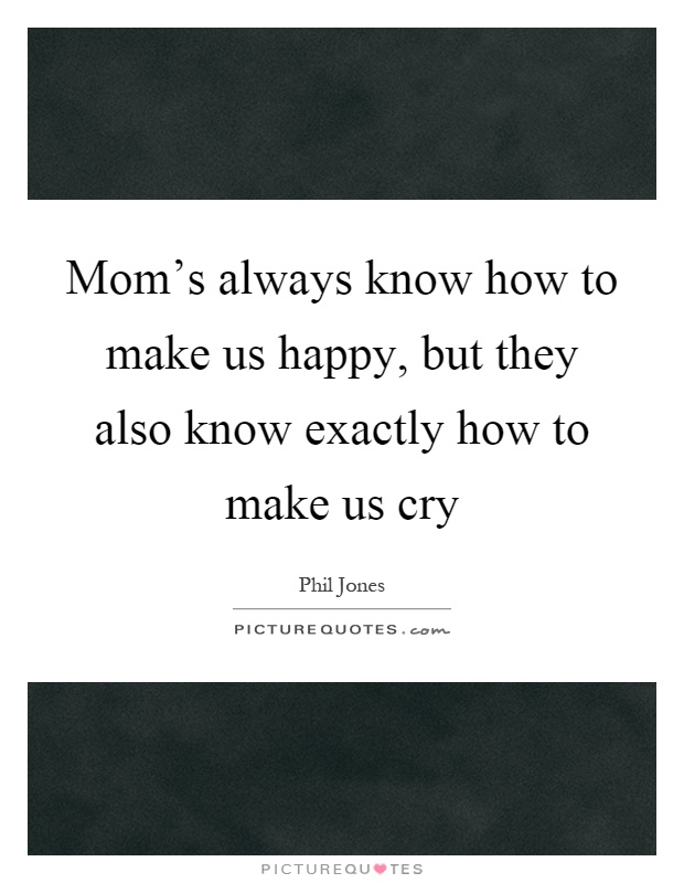Mom's always know how to make us happy, but they also know exactly how to make us cry Picture Quote #1