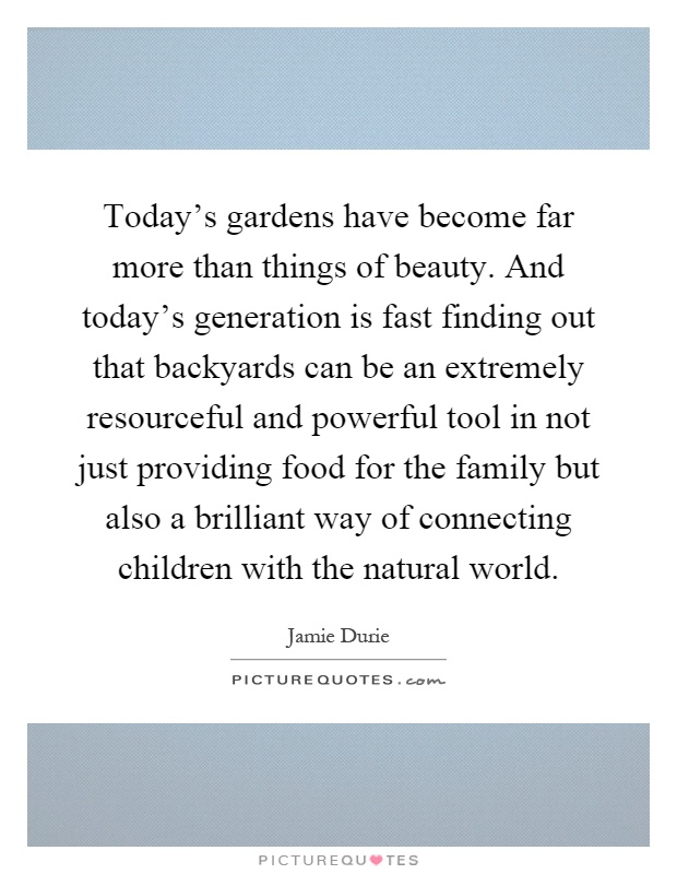 Today's gardens have become far more than things of beauty. And today's generation is fast finding out that backyards can be an extremely resourceful and powerful tool in not just providing food for the family but also a brilliant way of connecting children with the natural world Picture Quote #1