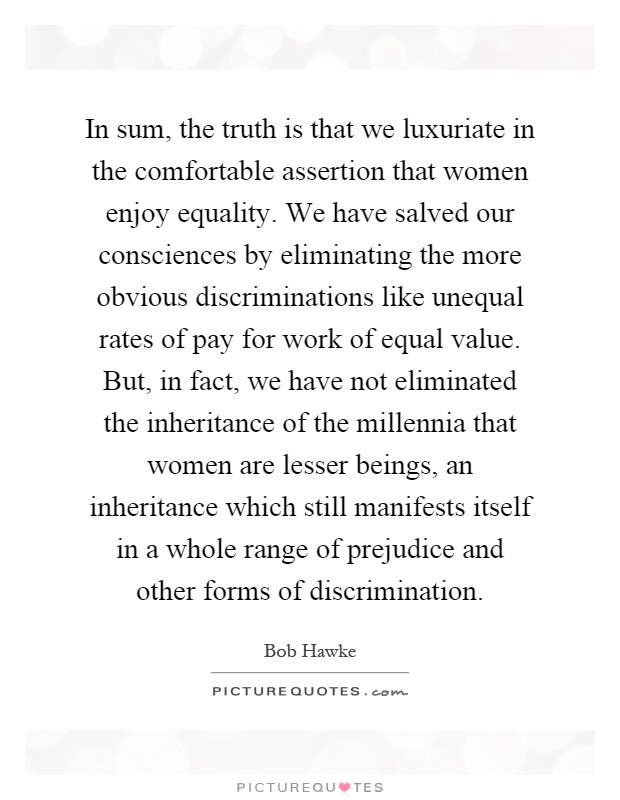 In sum, the truth is that we luxuriate in the comfortable assertion that women enjoy equality. We have salved our consciences by eliminating the more obvious discriminations like unequal rates of pay for work of equal value. But, in fact, we have not eliminated the inheritance of the millennia that women are lesser beings, an inheritance which still manifests itself in a whole range of prejudice and other forms of discrimination Picture Quote #1