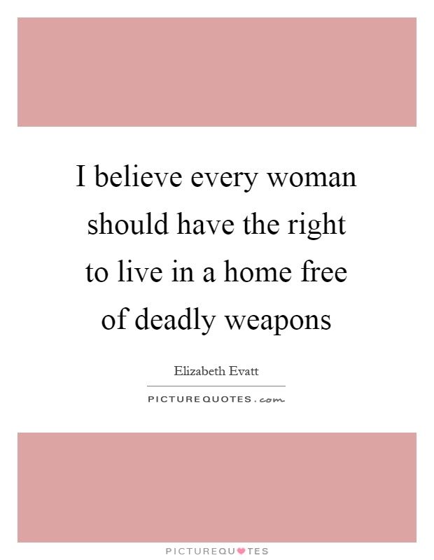 I believe every woman should have the right to live in a home free of deadly weapons Picture Quote #1