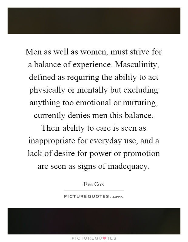 Men as well as women, must strive for a balance of experience. Masculinity, defined as requiring the ability to act physically or mentally but excluding anything too emotional or nurturing, currently denies men this balance. Their ability to care is seen as inappropriate for everyday use, and a lack of desire for power or promotion are seen as signs of inadequacy Picture Quote #1