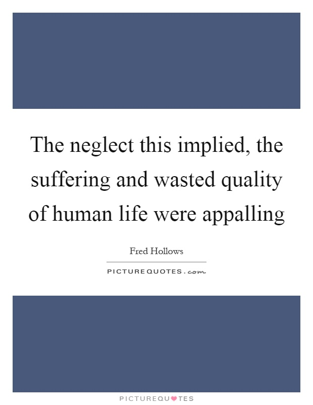 The neglect this implied, the suffering and wasted quality of human life were appalling Picture Quote #1