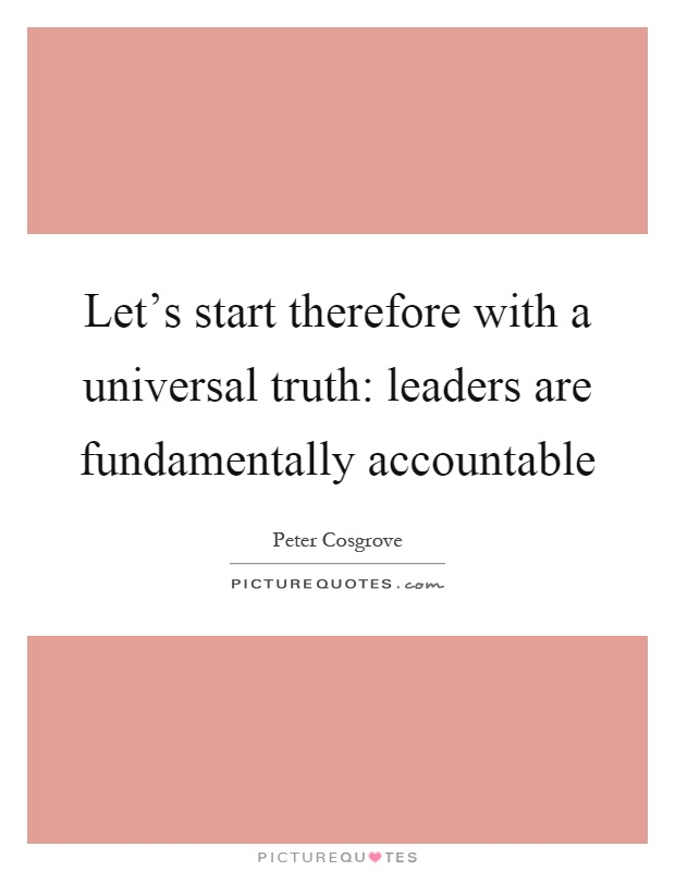 Let's start therefore with a universal truth: leaders are fundamentally accountable Picture Quote #1