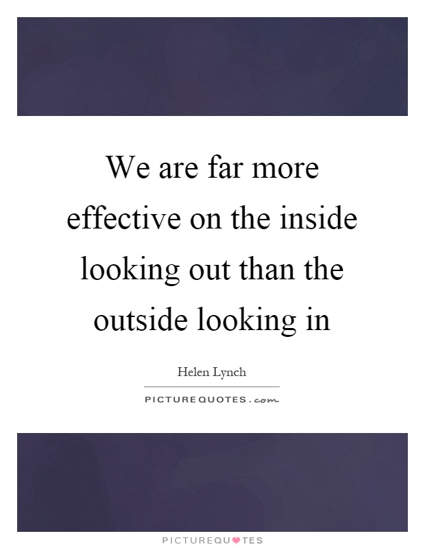 We are far more effective on the inside looking out than the outside looking in Picture Quote #1