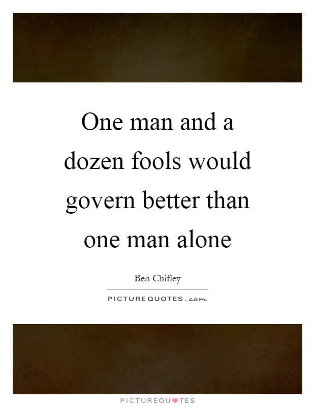 One man and a dozen fools would govern better than one man alone Picture Quote #1