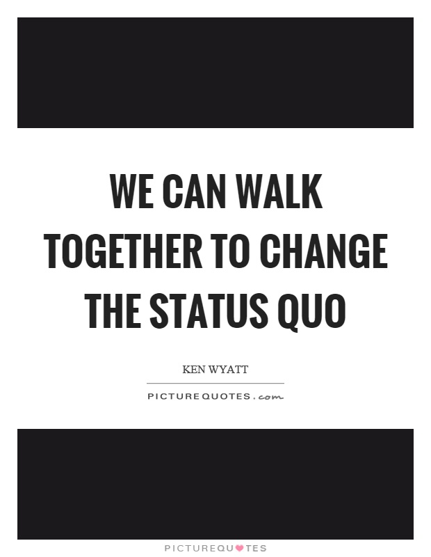 We can walk together to change the status quo Picture Quote #1