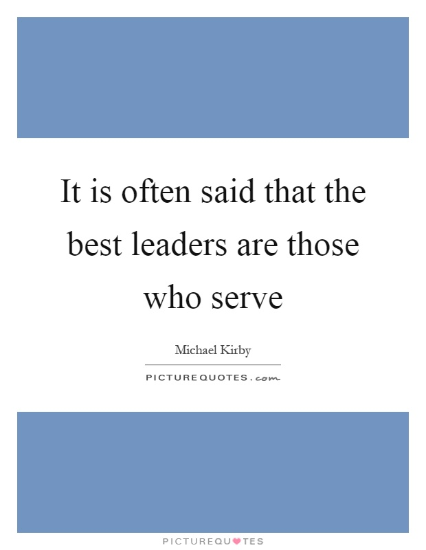It is often said that the best leaders are those who serve Picture Quote #1