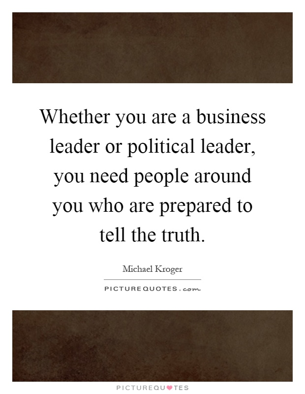 Whether you are a business leader or political leader, you need people around you who are prepared to tell the truth Picture Quote #1