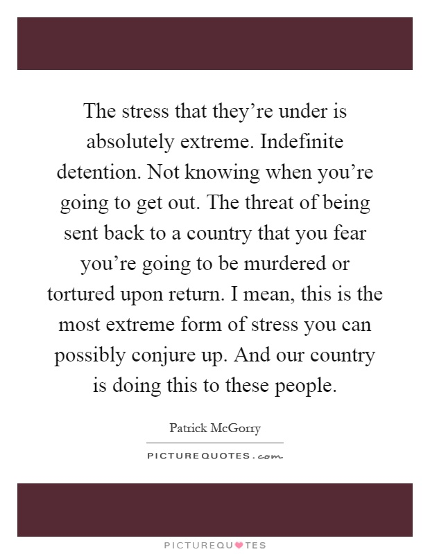 The stress that they're under is absolutely extreme. Indefinite detention. Not knowing when you're going to get out. The threat of being sent back to a country that you fear you're going to be murdered or tortured upon return. I mean, this is the most extreme form of stress you can possibly conjure up. And our country is doing this to these people Picture Quote #1