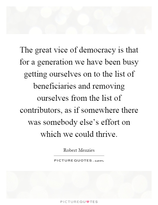 The great vice of democracy is that for a generation we have been busy getting ourselves on to the list of beneficiaries and removing ourselves from the list of contributors, as if somewhere there was somebody else's effort on which we could thrive Picture Quote #1