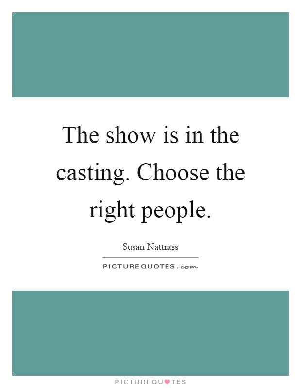 The show is in the casting. Choose the right people Picture Quote #1