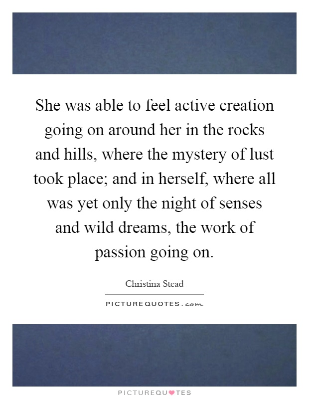 She was able to feel active creation going on around her in the rocks and hills, where the mystery of lust took place; and in herself, where all was yet only the night of senses and wild dreams, the work of passion going on Picture Quote #1