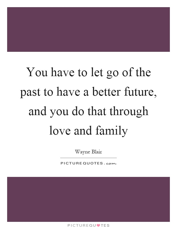 You have to let go of the past to have a better future, and you do that through love and family Picture Quote #1