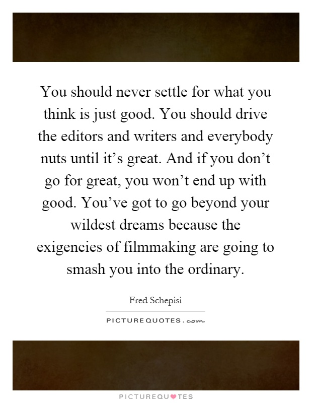 You should never settle for what you think is just good. You should drive the editors and writers and everybody nuts until it's great. And if you don't go for great, you won't end up with good. You've got to go beyond your wildest dreams because the exigencies of filmmaking are going to smash you into the ordinary Picture Quote #1