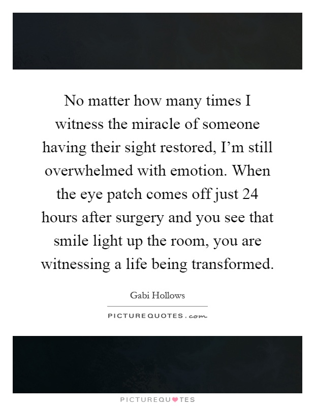 No matter how many times I witness the miracle of someone having their sight restored, I'm still overwhelmed with emotion. When the eye patch comes off just 24 hours after surgery and you see that smile light up the room, you are witnessing a life being transformed Picture Quote #1