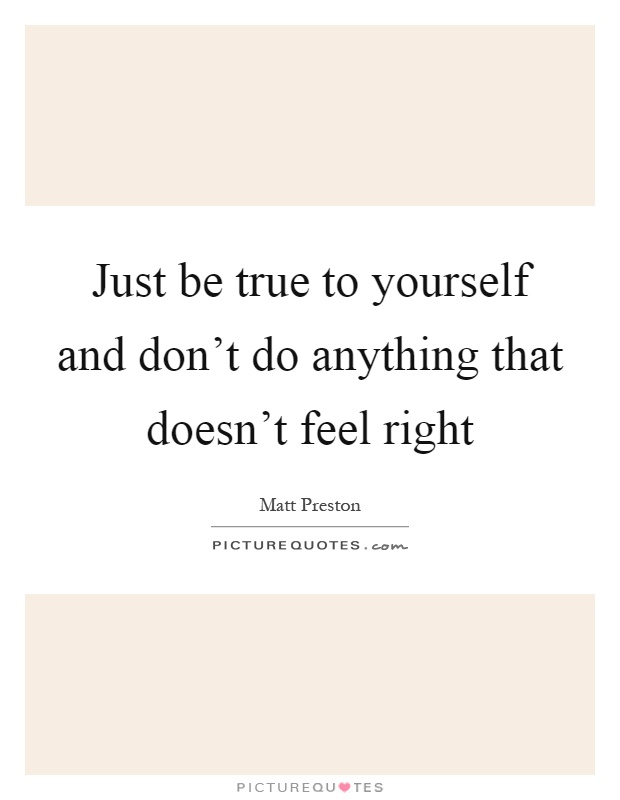 Just be true to yourself and don't do anything that doesn't feel right Picture Quote #1