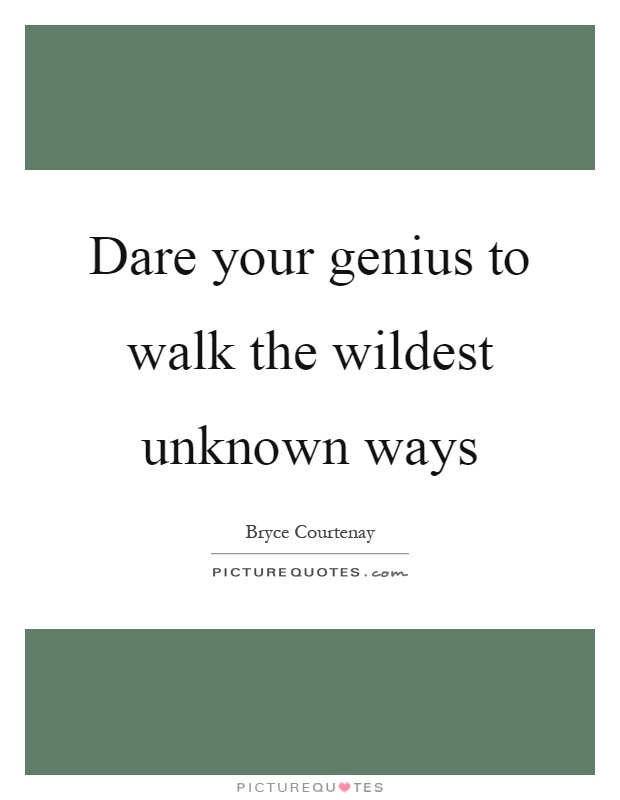 Dare your genius to walk the wildest unknown ways Picture Quote #1