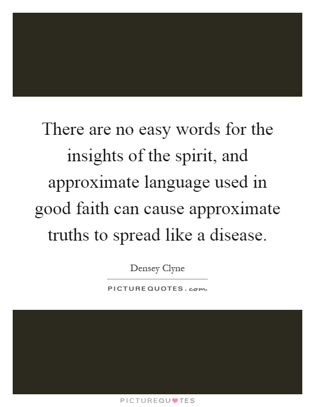 There are no easy words for the insights of the spirit, and approximate language used in good faith can cause approximate truths to spread like a disease Picture Quote #1
