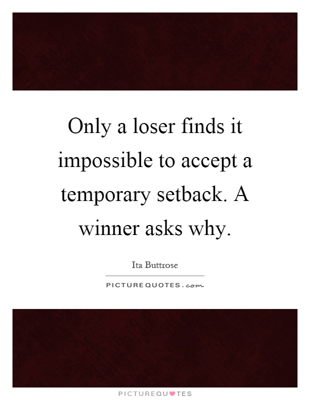 Only a loser finds it impossible to accept a temporary setback. A winner asks why Picture Quote #1