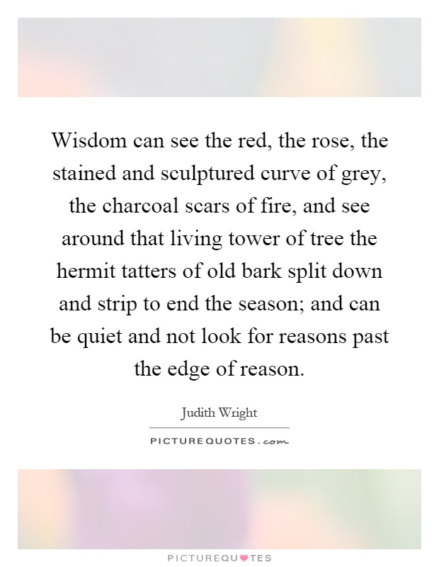 Wisdom can see the red, the rose, the stained and sculptured curve of grey, the charcoal scars of fire, and see around that living tower of tree the hermit tatters of old bark split down and strip to end the season; and can be quiet and not look for reasons past the edge of reason Picture Quote #1