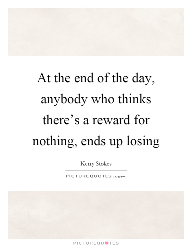 At the end of the day, anybody who thinks there's a reward for nothing, ends up losing Picture Quote #1
