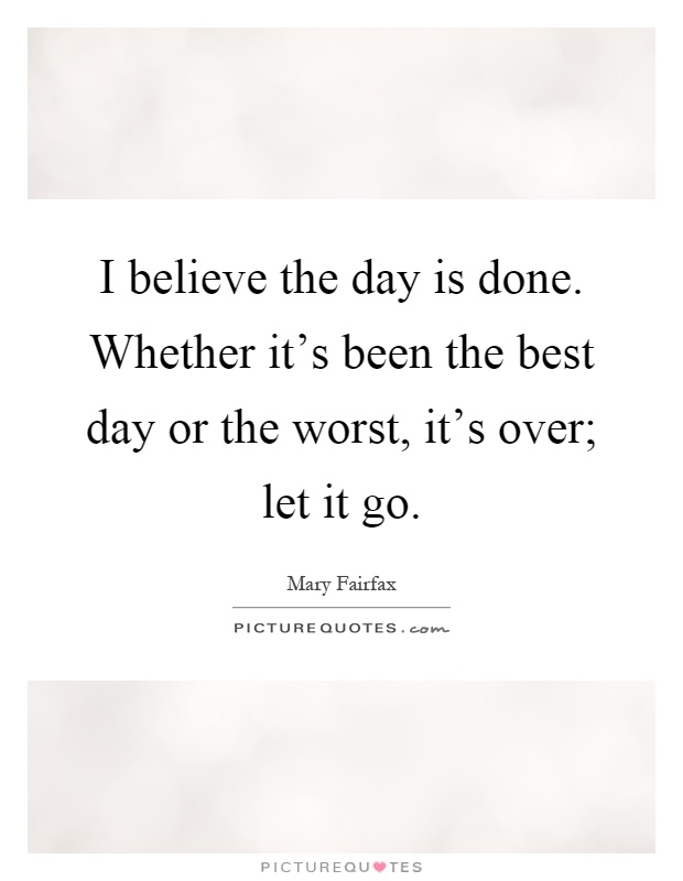 I believe the day is done. Whether it's been the best day or the worst, it's over; let it go Picture Quote #1