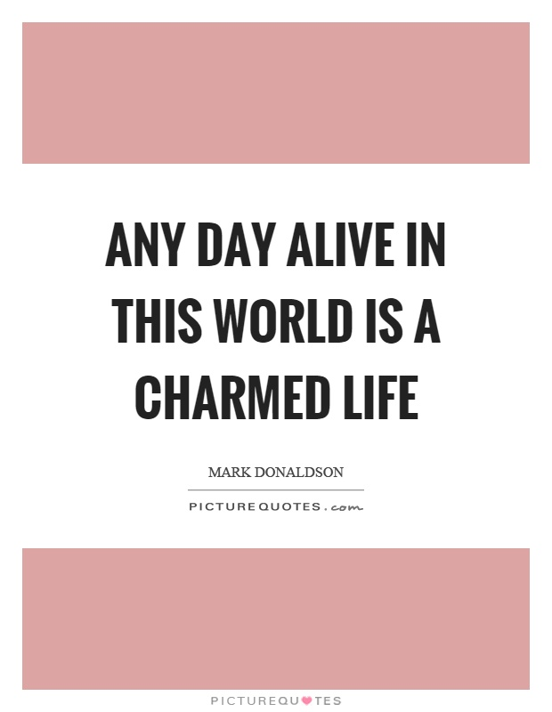 Any day alive in this world is a charmed life Picture Quote #1