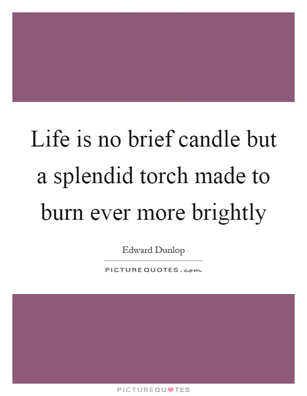 Life is no brief candle but a splendid torch made to burn ever more brightly Picture Quote #1