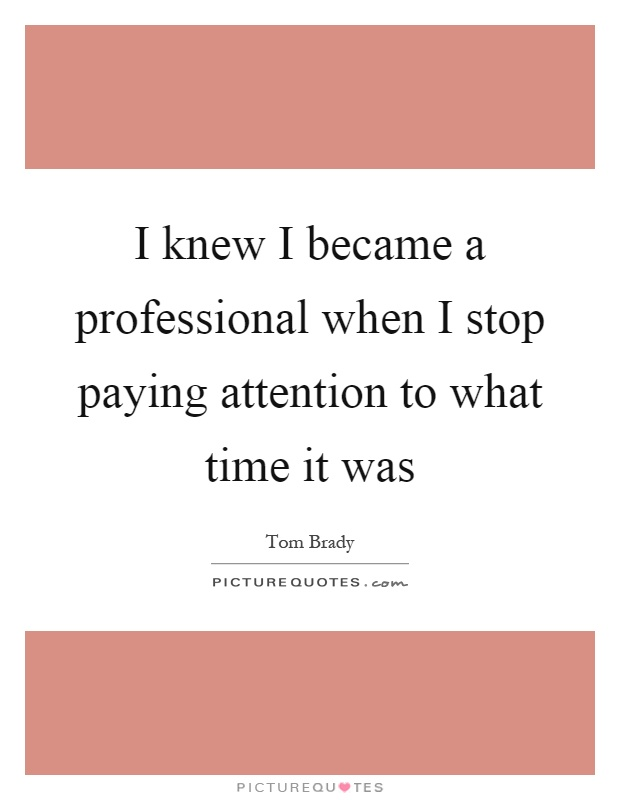 I knew I became a professional when I stop paying attention to what time it was Picture Quote #1