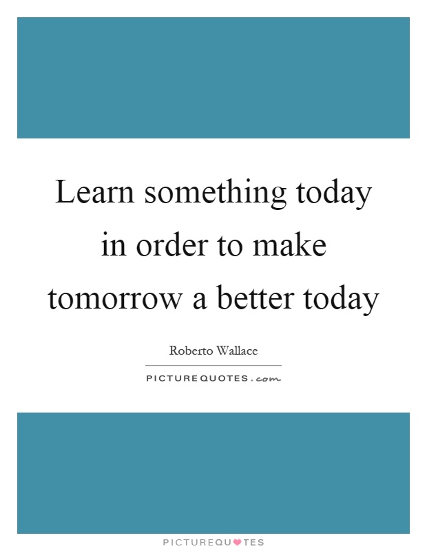 Learn something today in order to make tomorrow a better today Picture Quote #1