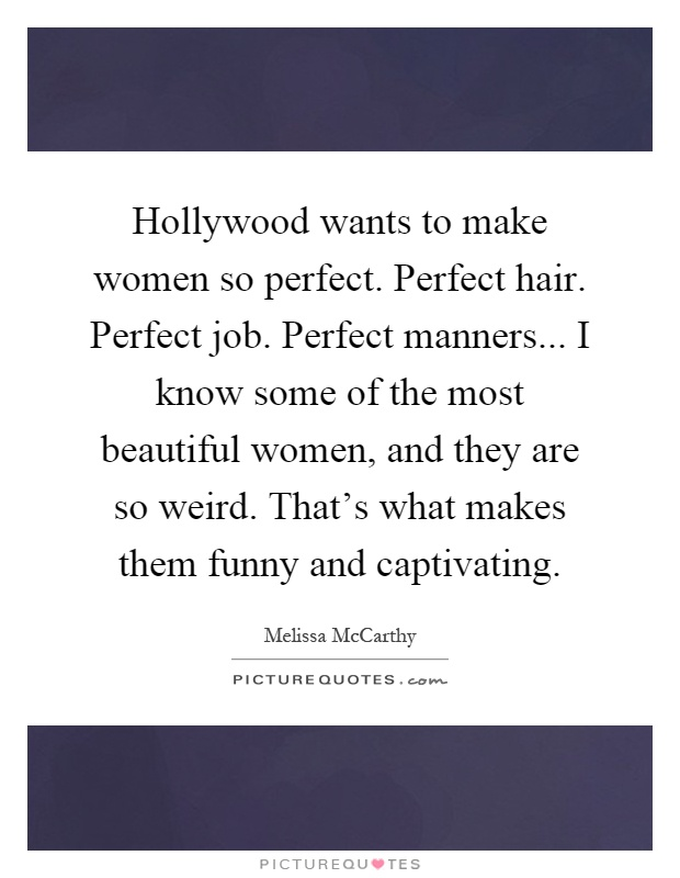 Hollywood wants to make women so perfect. Perfect hair. Perfect job. Perfect manners... I know some of the most beautiful women, and they are so weird. That's what makes them funny and captivating Picture Quote #1