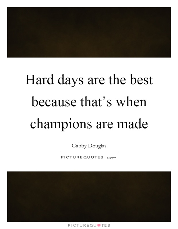 Hard days are the best because that's when champions are made Picture Quote #1