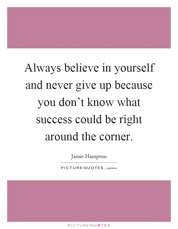 Always believe in yourself and never give up because you don't know what success could be right around the corner Picture Quote #1