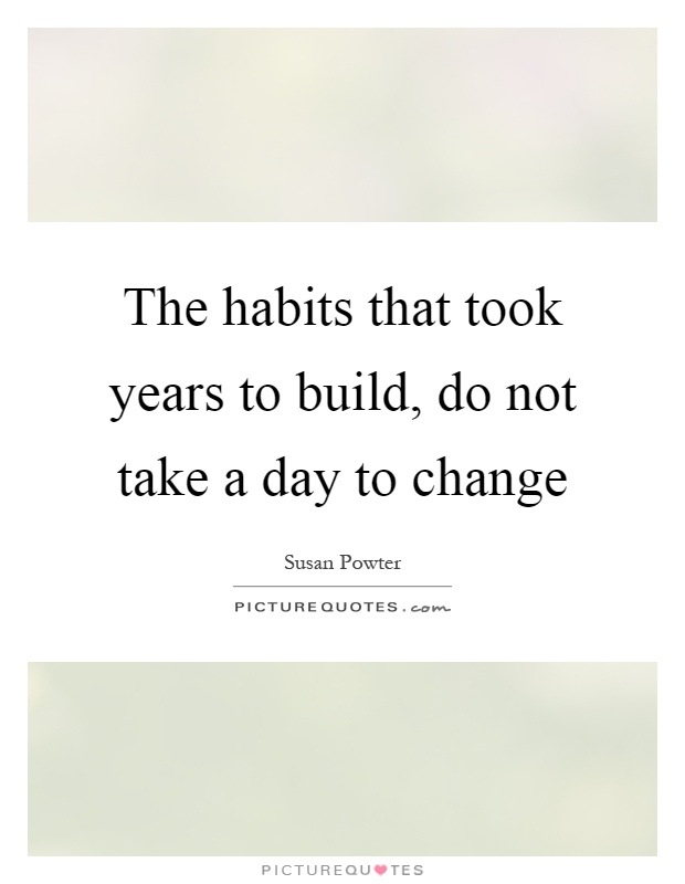 The habits that took years to build, do not take a day to change Picture Quote #1