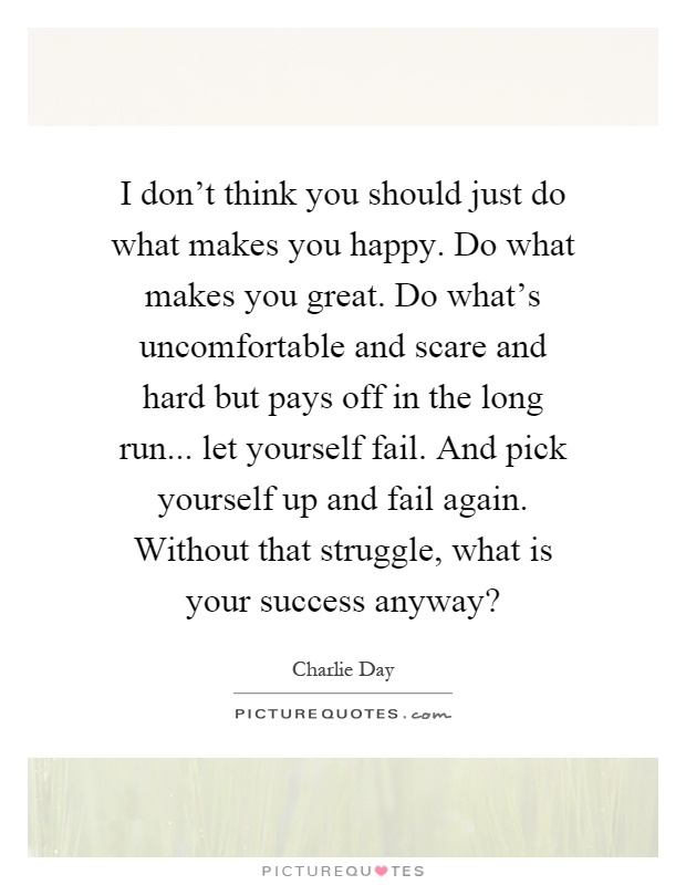 I don't think you should just do what makes you happy. Do what makes you great. Do what's uncomfortable and scare and hard but pays off in the long run... let yourself fail. And pick yourself up and fail again. Without that struggle, what is your success anyway? Picture Quote #1