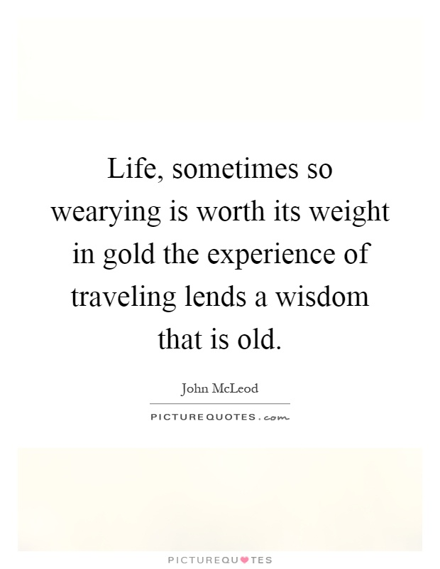 Life, sometimes so wearying is worth its weight in gold the experience of traveling lends a wisdom that is old Picture Quote #1