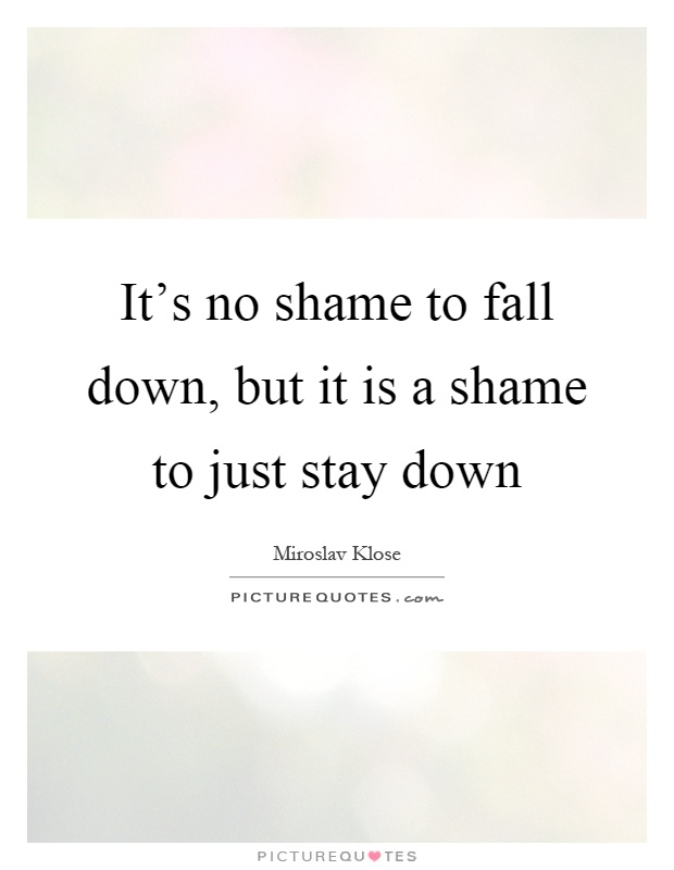 It's no shame to fall down, but it is a shame to just stay down Picture Quote #1