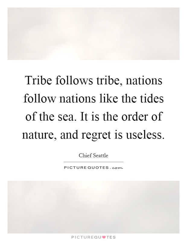 Tribe follows tribe, nations follow nations like the tides of the sea. It is the order of nature, and regret is useless Picture Quote #1