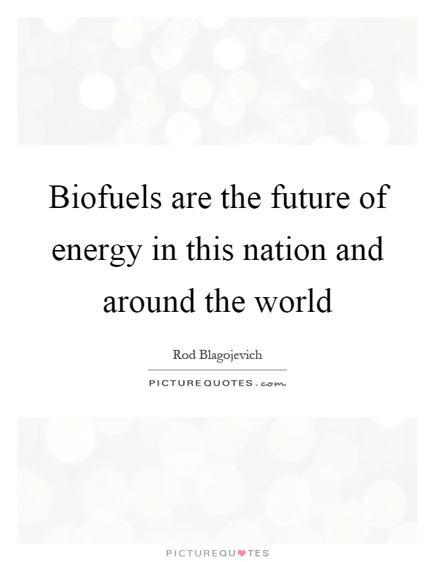 Biofuels are the future of energy in this nation and around the world Picture Quote #1