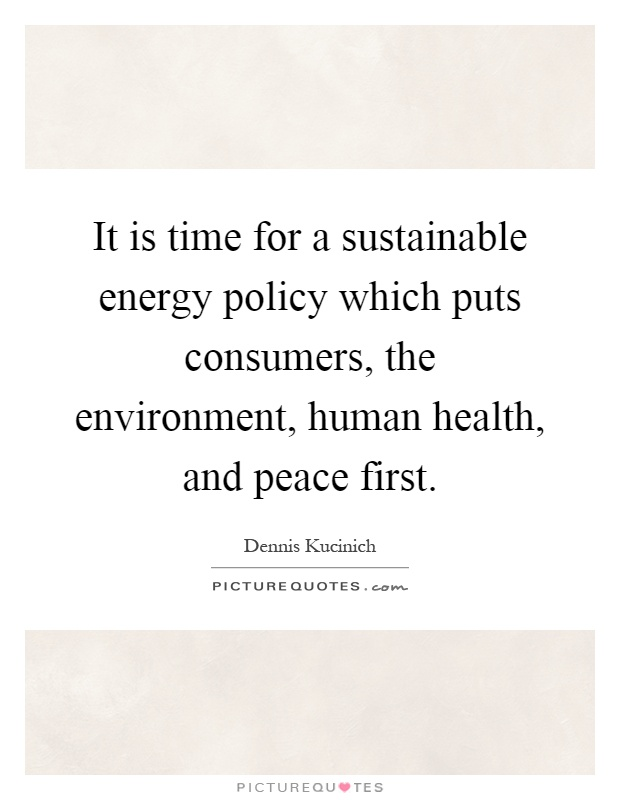 It is time for a sustainable energy policy which puts consumers, the environment, human health, and peace first Picture Quote #1