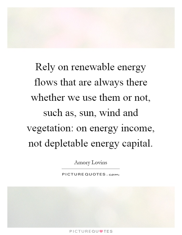 Rely on renewable energy flows that are always there whether we use them or not, such as, sun, wind and vegetation: on energy income, not depletable energy capital Picture Quote #1