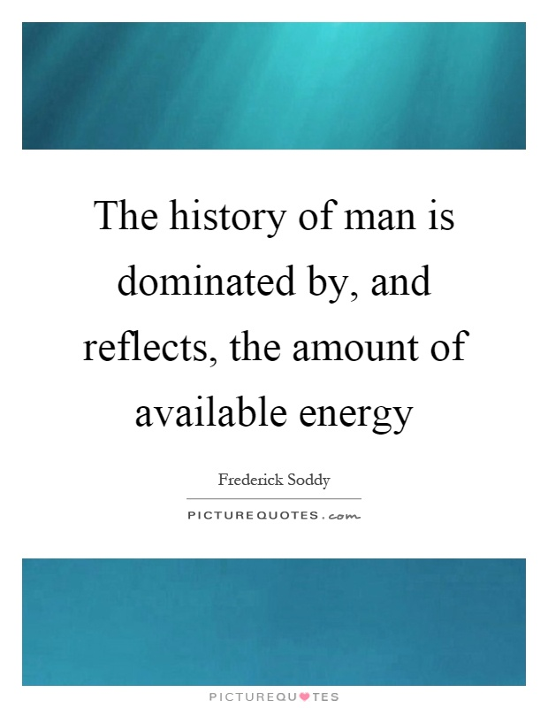 The history of man is dominated by, and reflects, the amount of available energy Picture Quote #1