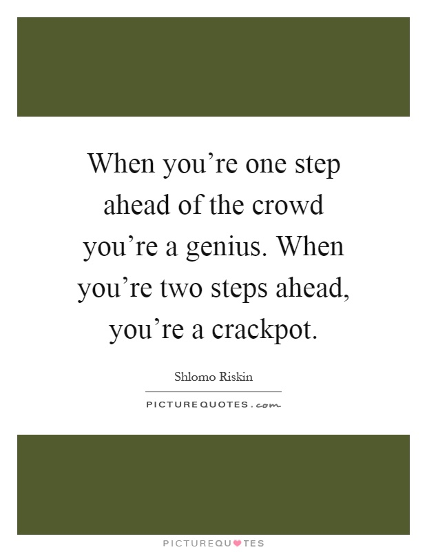 When you're one step ahead of the crowd you're a genius. When you're two steps ahead, you're a crackpot Picture Quote #1