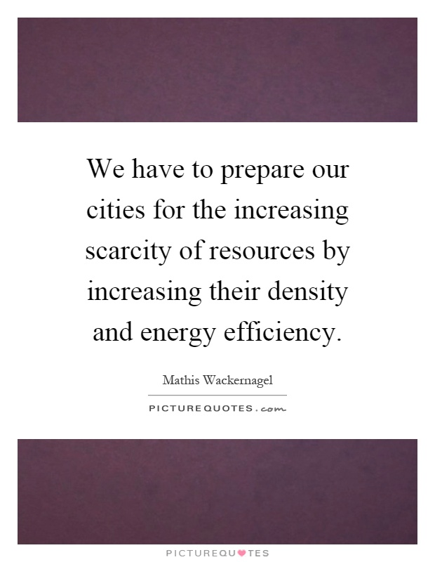 We have to prepare our cities for the increasing scarcity of resources by increasing their density and energy efficiency Picture Quote #1