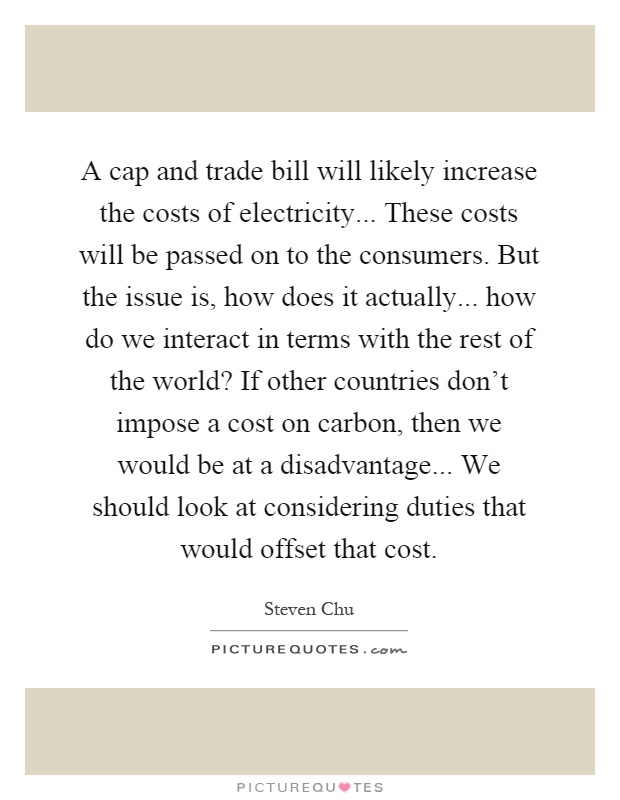 A cap and trade bill will likely increase the costs of electricity... These costs will be passed on to the consumers. But the issue is, how does it actually... how do we interact in terms with the rest of the world? If other countries don't impose a cost on carbon, then we would be at a disadvantage... We should look at considering duties that would offset that cost Picture Quote #1