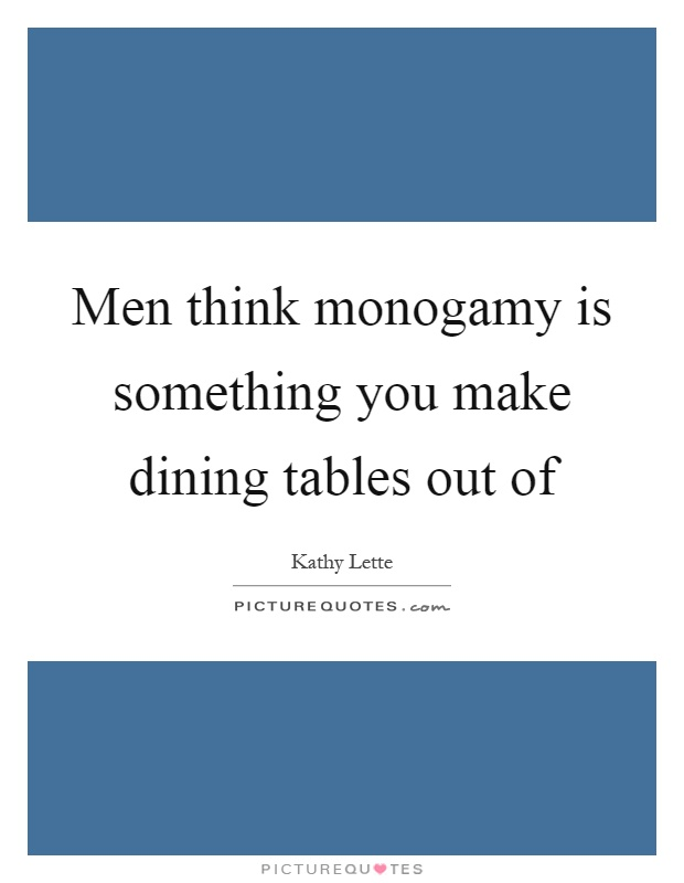 Men think monogamy is something you make dining tables out of Picture Quote #1