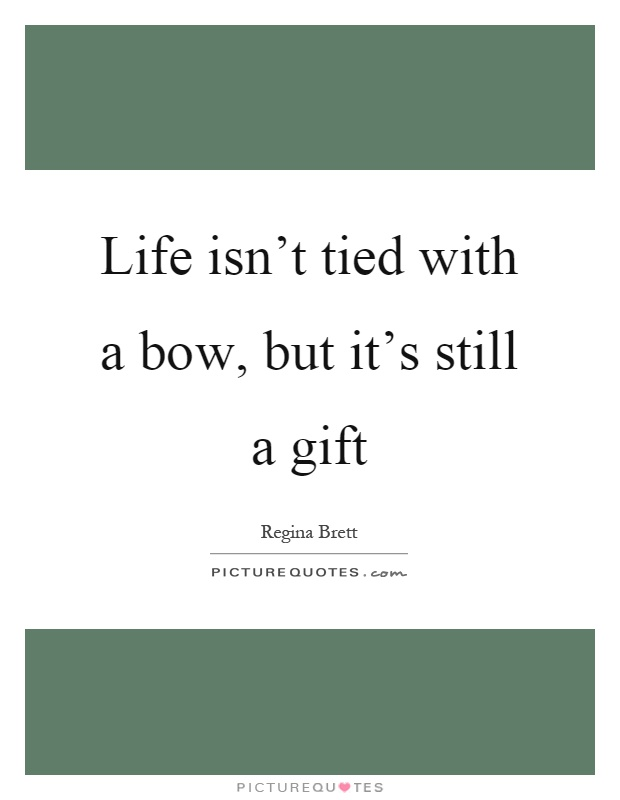 Life isn't tied with a bow, but it's still a gift Picture Quote #1