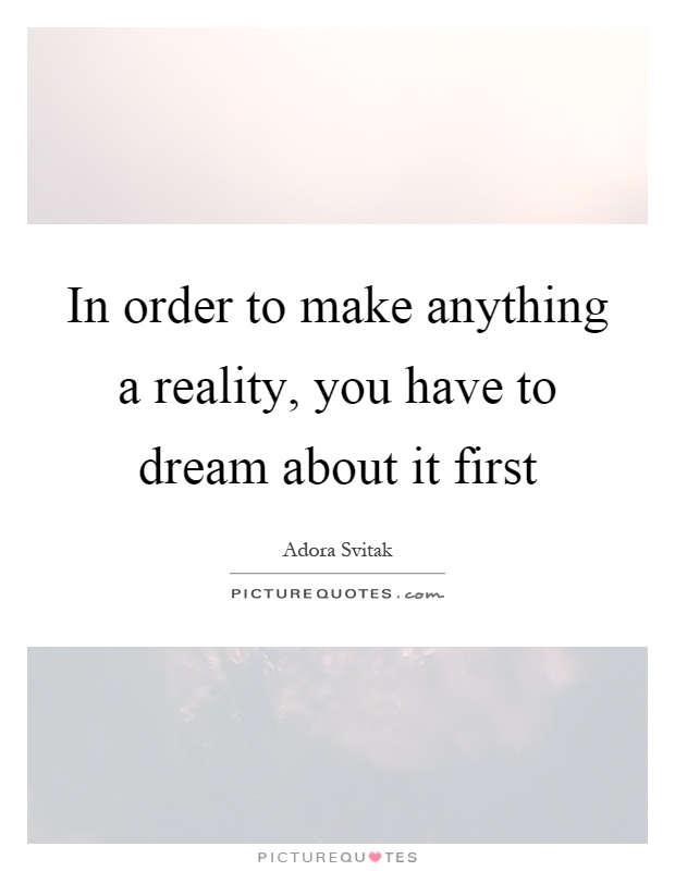 In order to make anything a reality, you have to dream about it first Picture Quote #1