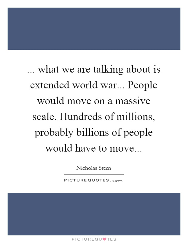 ... what we are talking about is extended world war... People would move on a massive scale. Hundreds of millions, probably billions of people would have to move Picture Quote #1